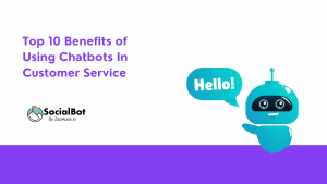 Top 10 Benefits of Using Chatbots In Customer Service